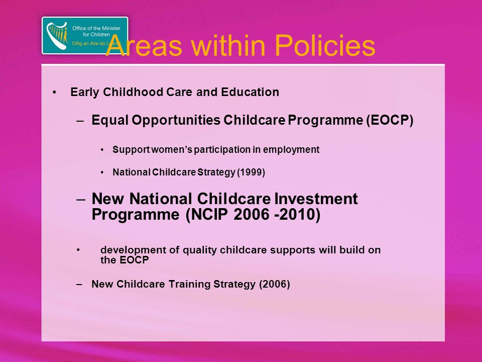 Areas within Policies Early Childhood Care and Education –Equal Opportunities Childcare Programme (EOCP) Support women's participation in employment National Childcare Strategy (1999) –New National Childcare Investment Programme (NCIP 2006 -2010) development of quality childcare supports will build on the EOCP –New Childcare Training Strategy (2006)