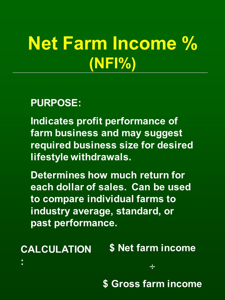 Net Farm Income % (NFI%) PURPOSE: Indicates profit performance of farm business and may suggest required business size for desired lifestyle withdrawals.