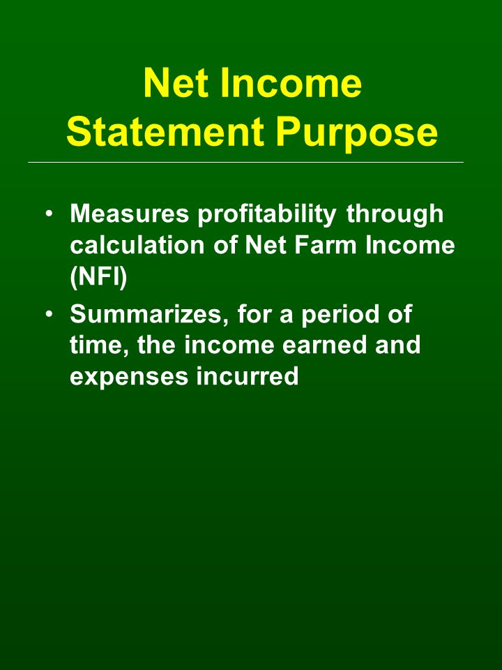 Net Income Statement Purpose Measures profitability through calculation of Net Farm Income (NFI) Summarizes, for a period of time, the income earned and expenses incurred