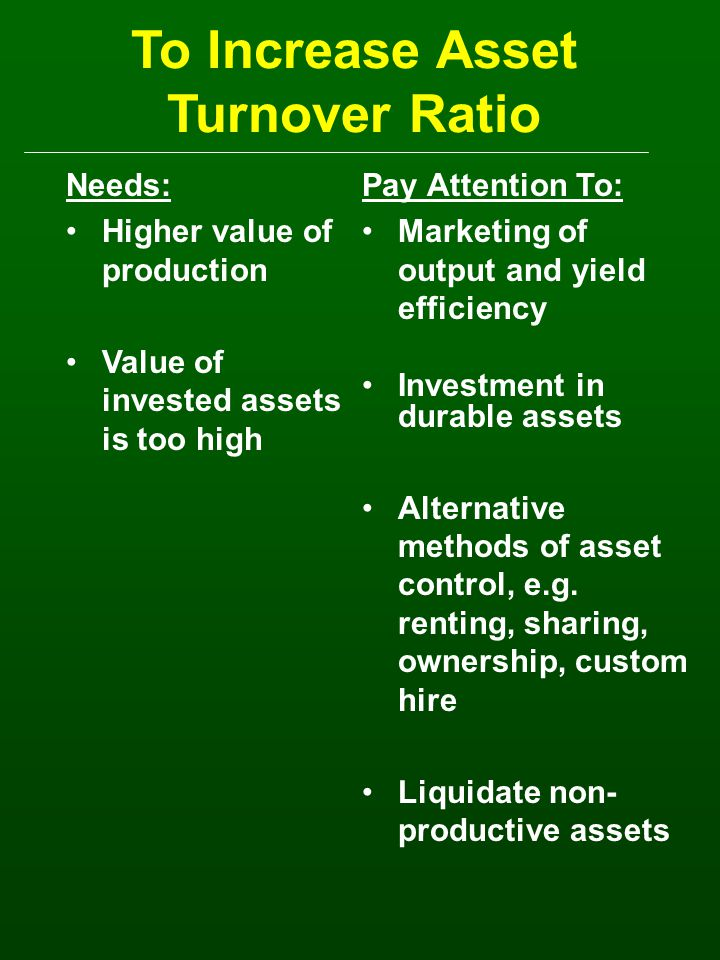 To Increase Asset Turnover Ratio Needs: Higher value of production Value of invested assets is too high Pay Attention To: Marketing of output and yield efficiency Investment in durable assets Alternative methods of asset control, e.g.