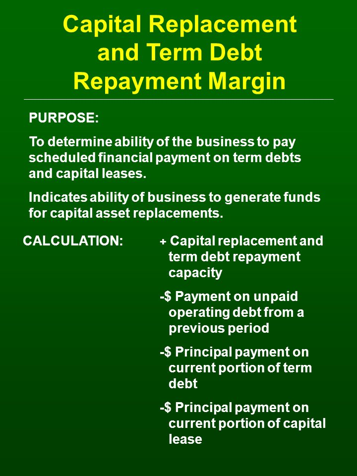 Capital Replacement and Term Debt Repayment Margin PURPOSE: To determine ability of the business to pay scheduled financial payment on term debts and capital leases.
