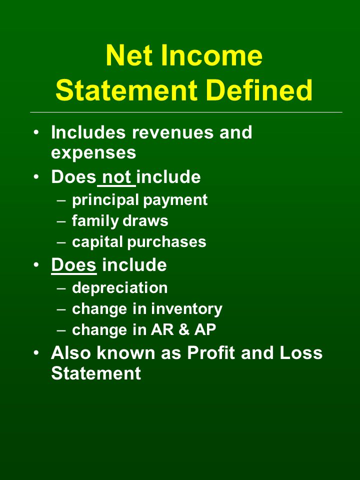 Net Income Statement Defined Includes revenues and expenses Does not include –principal payment –family draws –capital purchases Does include –depreciation –change in inventory –change in AR & AP Also known as Profit and Loss Statement