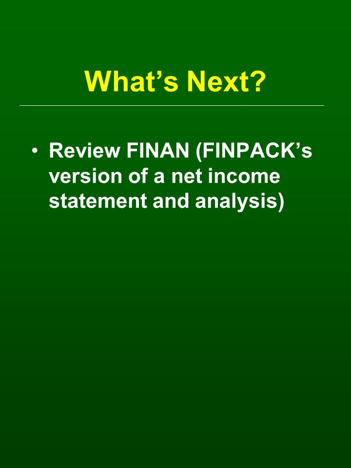 What's Next? Review FINAN (FINPACK's version of a net income statement and analysis)