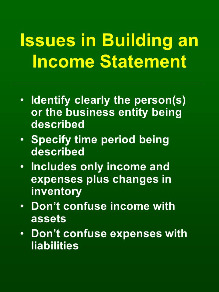 Issues in Building an Income Statement Identify clearly the person(s) or the business entity being described Specify time period being described Includes only income and expenses plus changes in inventory Don't confuse income with assets Don't confuse expenses with liabilities