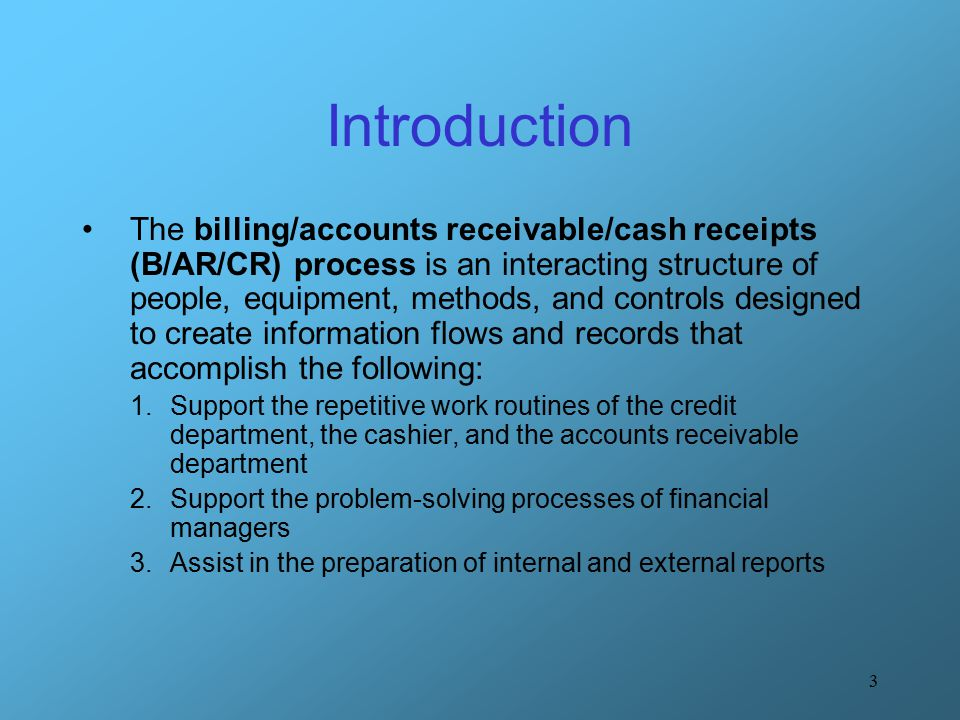 3 Introduction The billing/accounts receivable/cash receipts (B/AR/CR) process is an interacting structure of people, equipment, methods, and controls designed to create information flows and records that accomplish the following: 1.Support the repetitive work routines of the credit department, the cashier, and the accounts receivable department 2.Support the problem-solving processes of financial managers 3.Assist in the preparation of internal and external reports