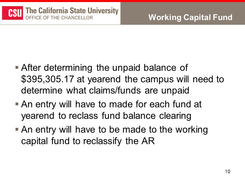 10 Working Capital Fund  After determining the unpaid balance of $395,305.17 at yearend the campus will need to determine what claims/funds are unpaid  An entry will have to made for each fund at yearend to reclass fund balance clearing  An entry will have to be made to the working capital fund to reclassify the AR