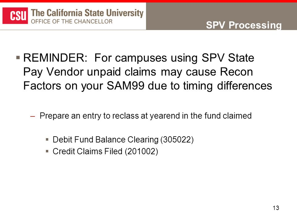 13 SPV Processing  REMINDER: For campuses using SPV State Pay Vendor unpaid claims may cause Recon Factors on your SAM99 due to timing differences –Prepare an entry to reclass at yearend in the fund claimed  Debit Fund Balance Clearing (305022)  Credit Claims Filed (201002)