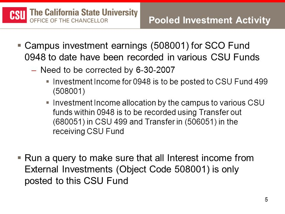 5 Pooled Investment Activity  Campus investment earnings (508001) for SCO Fund 0948 to date have been recorded in various CSU Funds –Need to be corrected by 6-30-2007  Investment Income for 0948 is to be posted to CSU Fund 499 (508001)  Investment Income allocation by the campus to various CSU funds within 0948 is to be recorded using Transfer out (680051) in CSU 499 and Transfer in (506051) in the receiving CSU Fund  Run a query to make sure that all Interest income from External Investments (Object Code 508001) is only posted to this CSU Fund