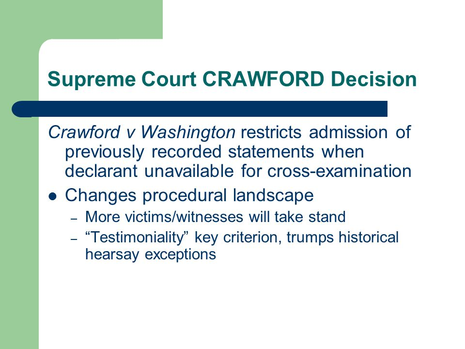 Supreme Court CRAWFORD Decision Crawford v Washington restricts admission of previously recorded statements when declarant unavailable for cross-examination Changes procedural landscape – More victims/witnesses will take stand – Testimoniality key criterion, trumps historical hearsay exceptions