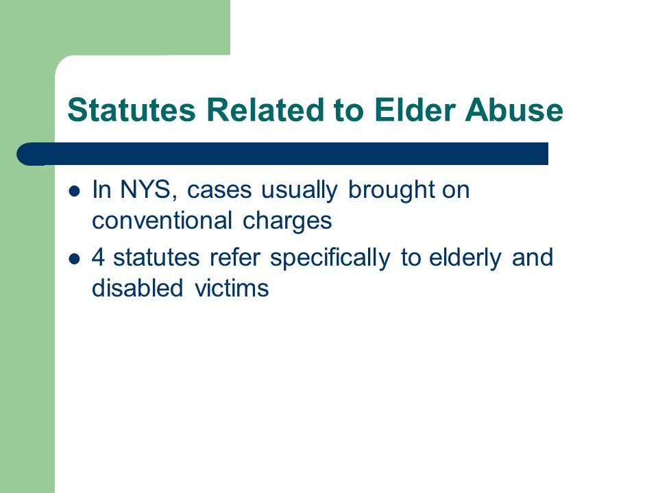 Statutes Related to Elder Abuse In NYS, cases usually brought on conventional charges 4 statutes refer specifically to elderly and disabled victims