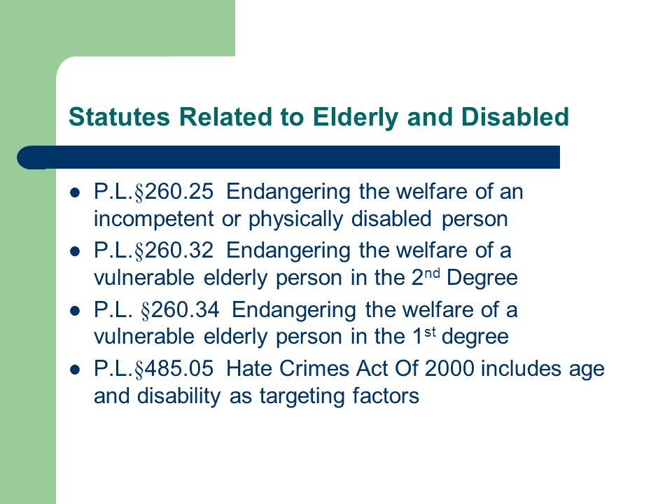 Statutes Related to Elderly and Disabled P.L.§260.25 Endangering the welfare of an incompetent or physically disabled person P.L.§260.32 Endangering t