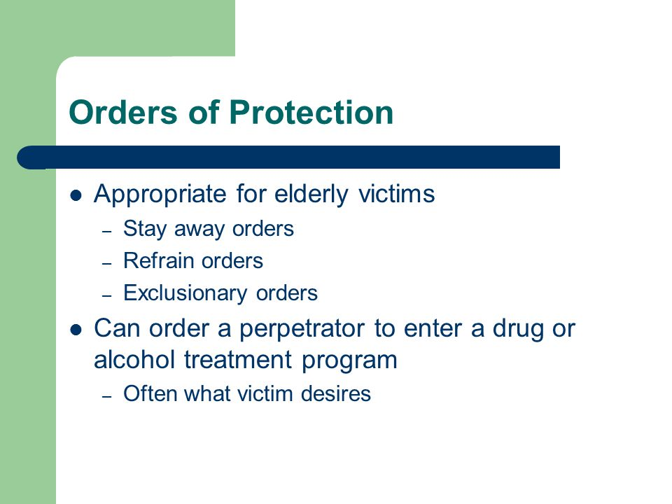 Orders of Protection Appropriate for elderly victims – Stay away orders – Refrain orders – Exclusionary orders Can order a perpetrator to enter a drug or alcohol treatment program – Often what victim desires