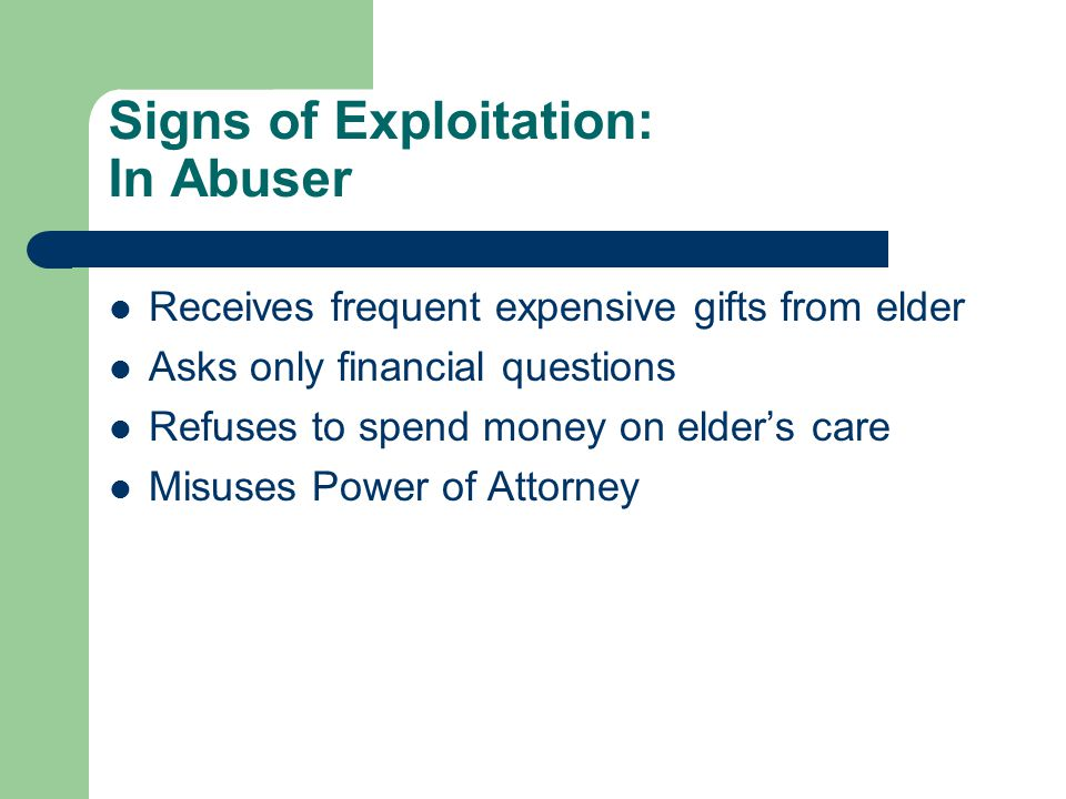 Signs of Exploitation: In Abuser Receives frequent expensive gifts from elder Asks only financial questions Refuses to spend money on elder's care Mis
