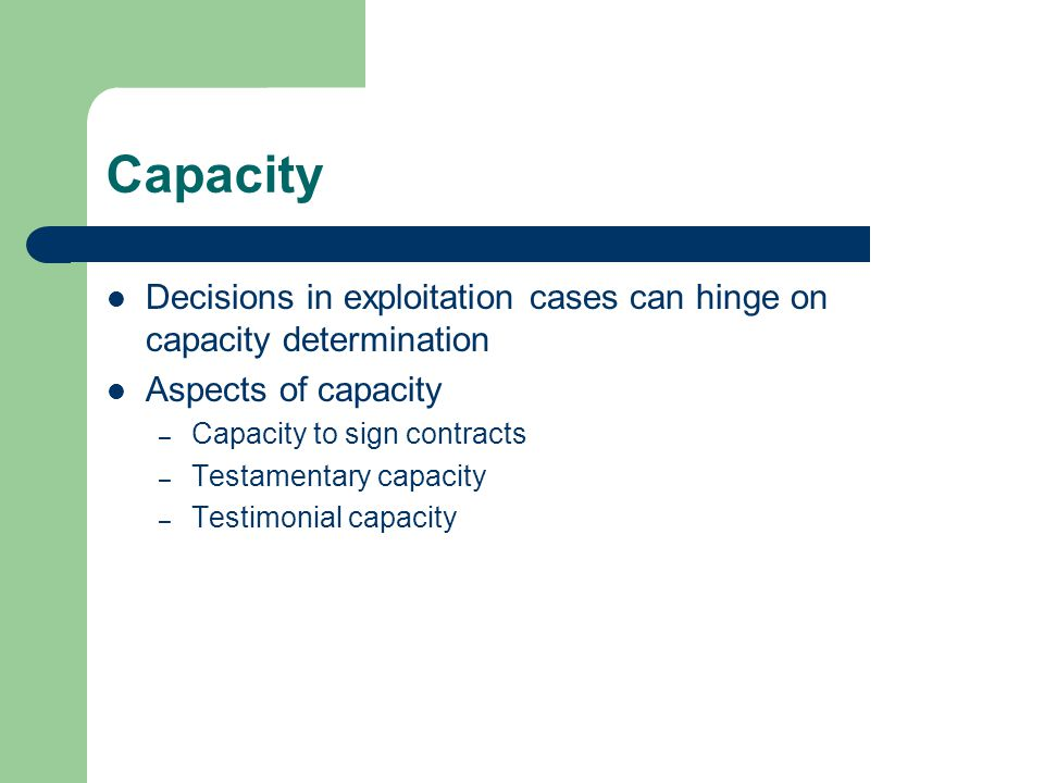 Capacity Decisions in exploitation cases can hinge on capacity determination Aspects of capacity – Capacity to sign contracts – Testamentary capacity