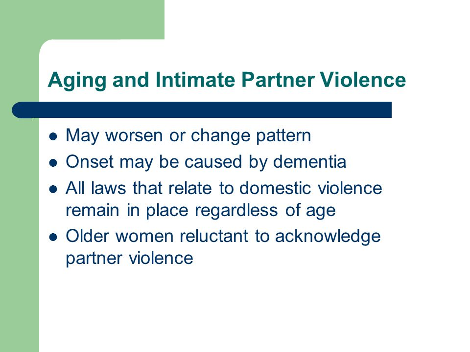 Aging and Intimate Partner Violence May worsen or change pattern Onset may be caused by dementia All laws that relate to domestic violence remain in p