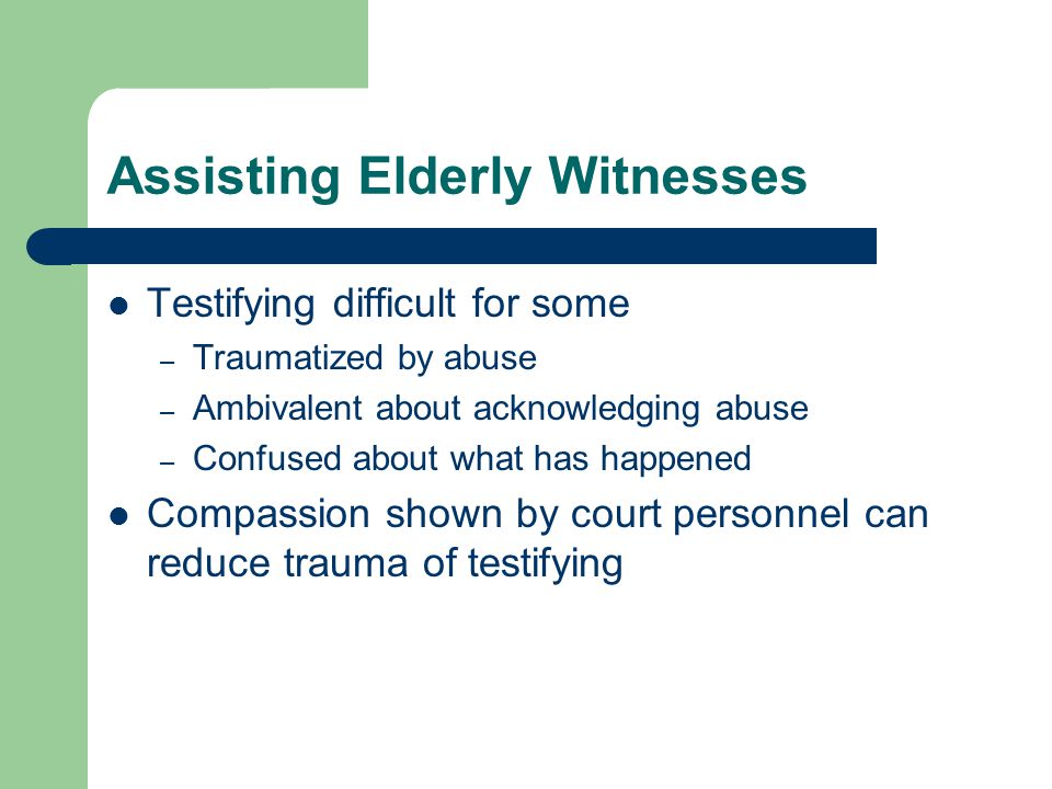Assisting Elderly Witnesses Testifying difficult for some – Traumatized by abuse – Ambivalent about acknowledging abuse – Confused about what has happ