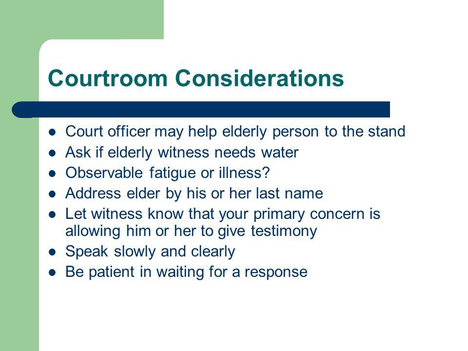 Courtroom Considerations Court officer may help elderly person to the stand Ask if elderly witness needs water Observable fatigue or illness? Address