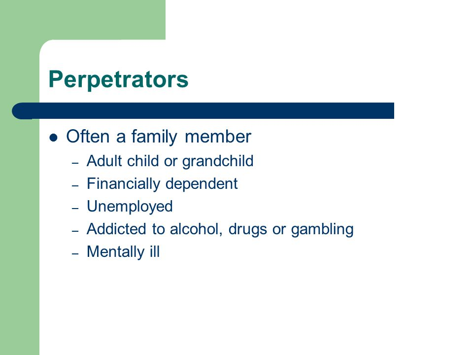 Perpetrators Often a family member – Adult child or grandchild – Financially dependent – Unemployed – Addicted to alcohol, drugs or gambling – Mentally ill