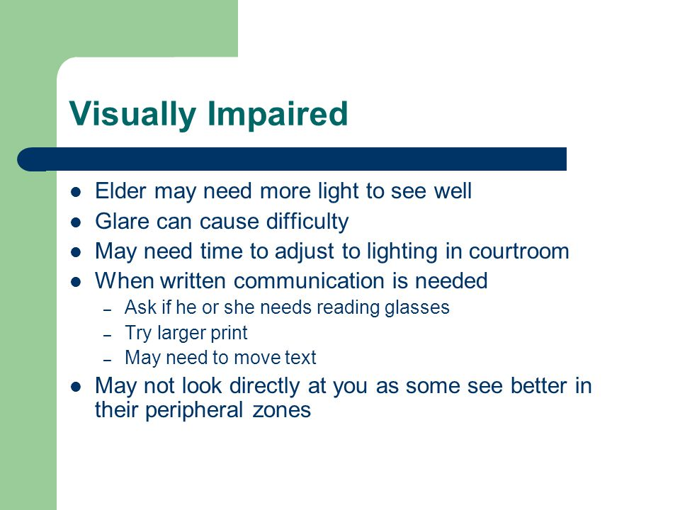 Visually Impaired Elder may need more light to see well Glare can cause difficulty May need time to adjust to lighting in courtroom When written communication is needed – Ask if he or she needs reading glasses – Try larger print – May need to move text May not look directly at you as some see better in their peripheral zones