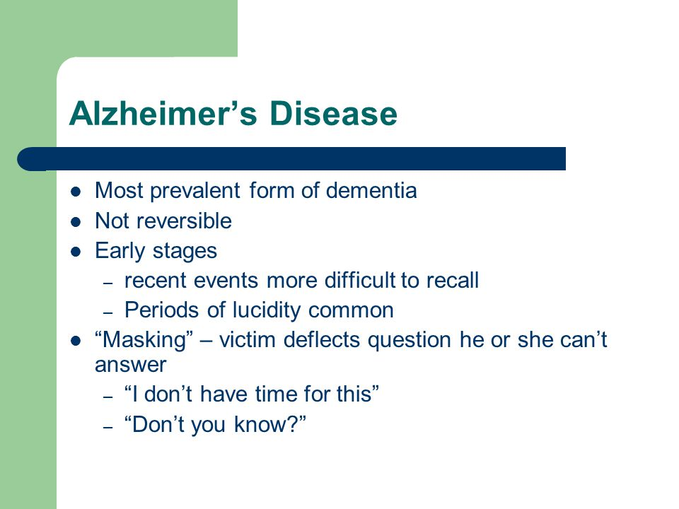 Alzheimer's Disease Most prevalent form of dementia Not reversible Early stages – recent events more difficult to recall – Periods of lucidity common Masking – victim deflects question he or she can't answer – I don't have time for this – Don't you know