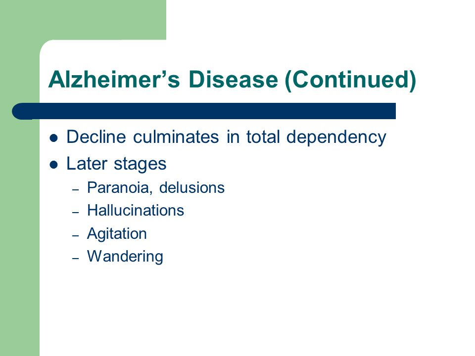 Alzheimer's Disease (Continued) Decline culminates in total dependency Later stages – Paranoia, delusions – Hallucinations – Agitation – Wandering
