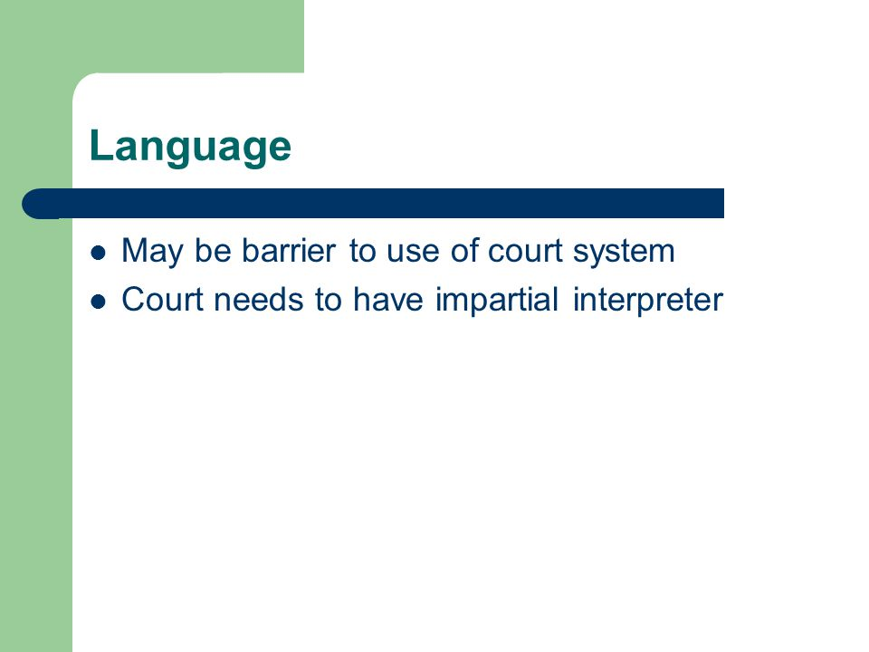 Language May be barrier to use of court system Court needs to have impartial interpreter