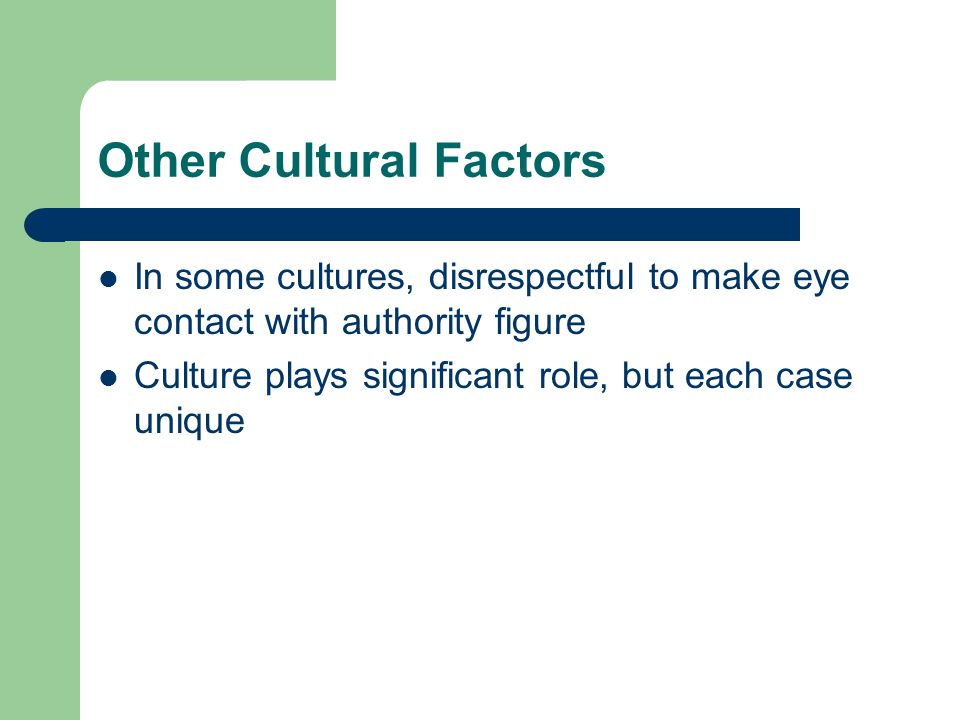 Other Cultural Factors In some cultures, disrespectful to make eye contact with authority figure Culture plays significant role, but each case unique