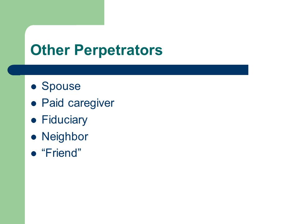 Other Perpetrators Spouse Paid caregiver Fiduciary Neighbor Friend