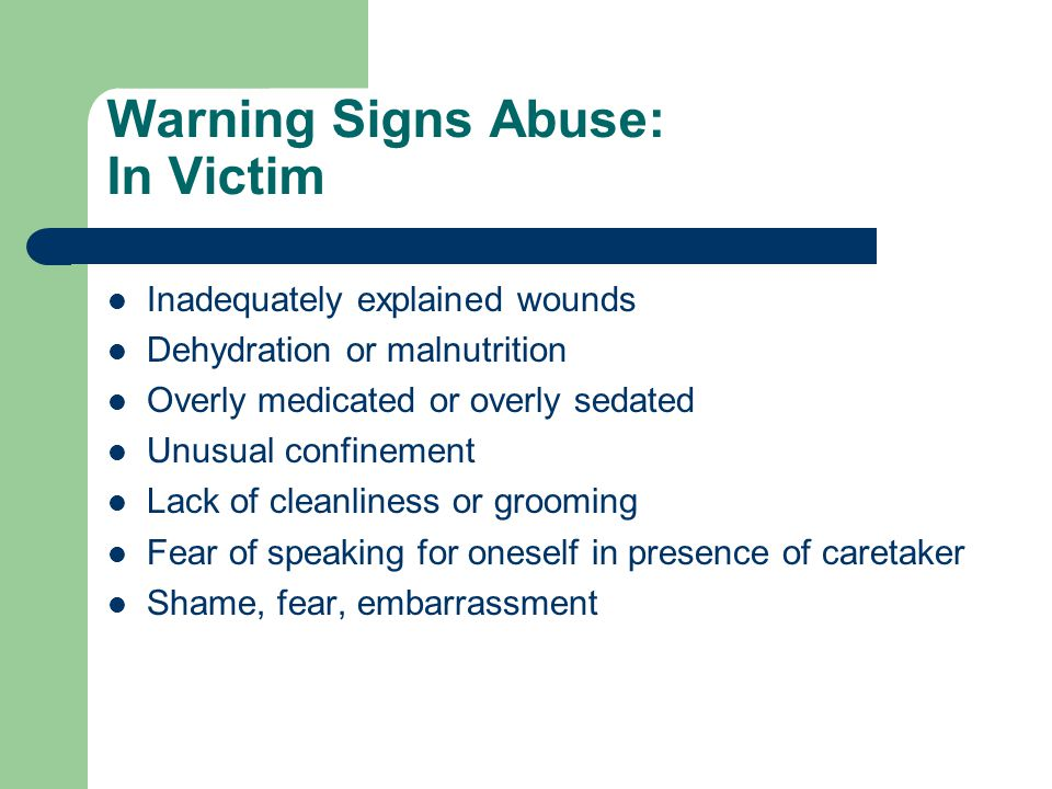 Warning Signs Abuse: In Victim Inadequately explained wounds Dehydration or malnutrition Overly medicated or overly sedated Unusual confinement Lack of cleanliness or grooming Fear of speaking for oneself in presence of caretaker Shame, fear, embarrassment
