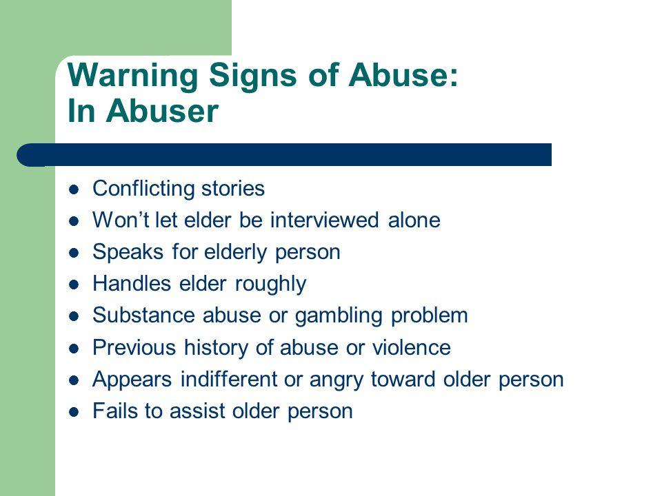Warning Signs of Abuse: In Abuser Conflicting stories Won't let elder be interviewed alone Speaks for elderly person Handles elder roughly Substance abuse or gambling problem Previous history of abuse or violence Appears indifferent or angry toward older person Fails to assist older person