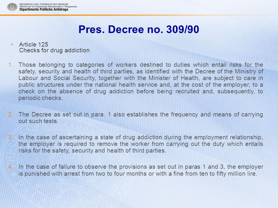 Pres. Decree no. 309/90 Article 125 Checks for drug addiction 1.Those belonging to categories of workers destined to duties which entail risks for the