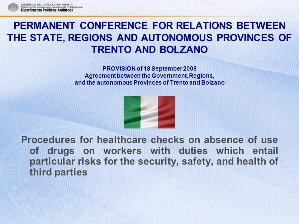 PERMANENT CONFERENCE FOR RELATIONS BETWEEN THE STATE, REGIONS AND AUTONOMOUS PROVINCES OF TRENTO AND BOLZANO PROVISION of 18 September 2008 Agreement between the Government, Regions, and the autonomous Provinces of Trento and Bolzano Procedures for healthcare checks on absence of use of drugs on workers with duties which entail particular risks for the security, safety, and health of third parties