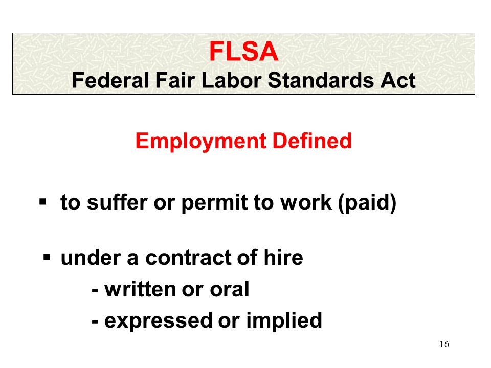 16 FLSA Federal Fair Labor Standards Act  under a contract of hire - written or oral - expressed or implied Employment Defined  to suffer or permit to work (paid)