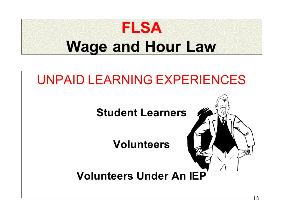 17 FLSA Federal Fair Labor Standards Act Employment Relationship FLSA Covered Student and/or Enterprise Conformance to Federal CHILD LABOR LAWS OR State/local laws if more protective Conformance to Federal WAGE & HOUR LAW OR State/local laws if more protective + = NO FLSA WAIVERS