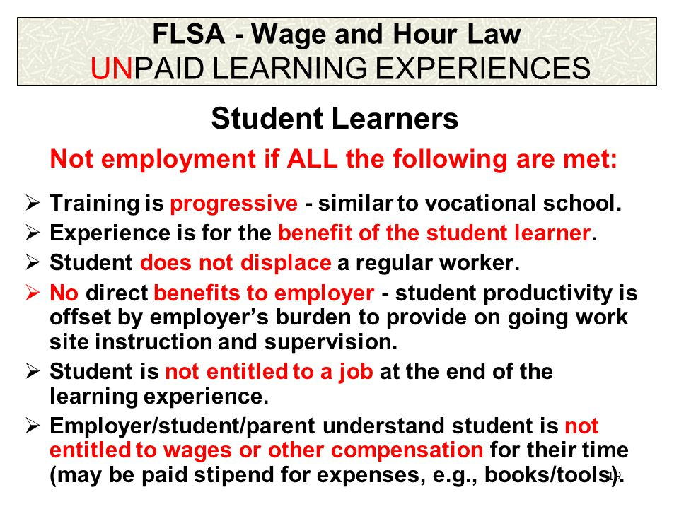 19 FLSA - Wage and Hour Law UNPAID LEARNING EXPERIENCES Not employment if ALL the following are met:  Training is progressive - similar to vocational school.