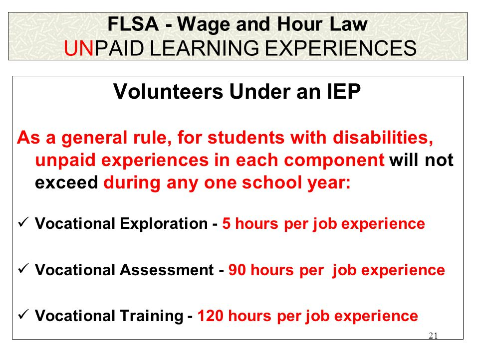 21 FLSA - Wage and Hour Law UNPAID LEARNING EXPERIENCES Volunteers Under an IEP As a general rule, for students with disabilities, unpaid experiences in each component will not exceed during any one school year: Vocational Exploration - 5 hours per job experience Vocational Assessment - 90 hours per job experience Vocational Training - 120 hours per job experience