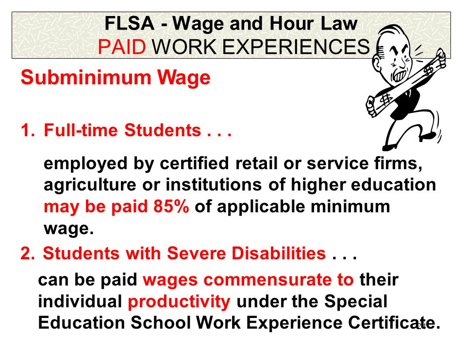 23 FLSA - Wage and Hour Law PAID WORK EXPERIENCES Tip Credit  At least $2.13 per hour  At least the minimum wage/hour with employee's tips Minimum Wage  $5.15 per hour on 9/1/97  Overtime = 1.5 x regular pay > 40 hr/week Youth Subminimum Wage  Under 20 years old  $4.25 per hour  lst 90 consecutive calendar days of employment