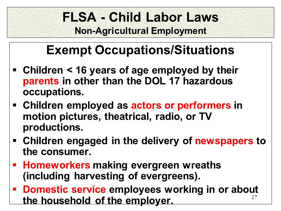 26 FLSA - Child Labor Laws Non-Agricultural Employment Affect the employment of nearly all working minors with a few exemptions.
