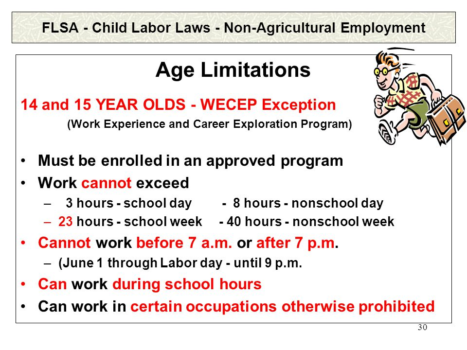 30 FLSA - Child Labor Laws - Non-Agricultural Employment Age Limitations 14 and 15 YEAR OLDS - WECEP Exception (Work Experience and Career Exploration Program) Must be enrolled in an approved program Work cannot exceed – 3 hours - school day - 8 hours - nonschool day –23 hours - school week - 40 hours - nonschool week Cannot work before 7 a.m.