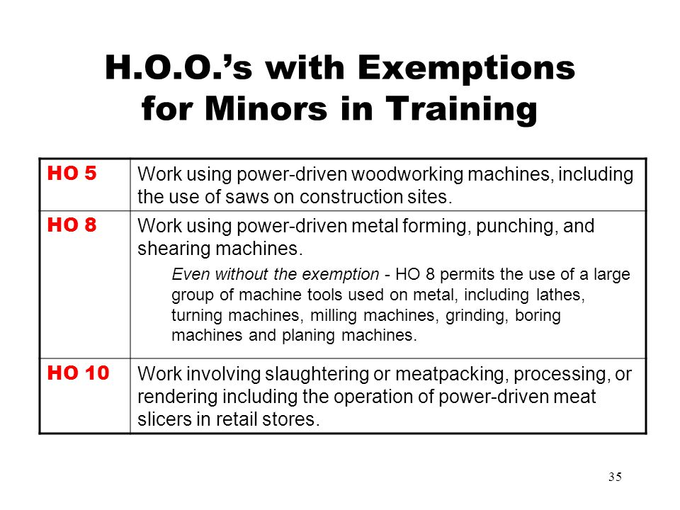 34 FLSA - Child Labor Laws - Non-Agricultural Employment Hazardous Occupational Orders (HOO) (cont) HO 9Mining, other than coal HO10Slaughtering, meat packing, processing, rendering HO11Power-driven bakery machines HO12Power-driven paper products machines HO13Manufacturing brick, tile, and kindred products HO14Power-driven circular saws, band saws, guillotine shears HO15Wrecking, demolition and ship-breaking operations HO16Roofing operations HO17 Excavation operations