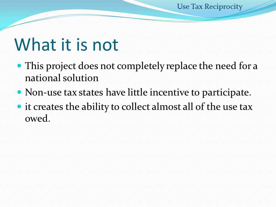 What it is not This project does not completely replace the need for a national solution Non-use tax states have little incentive to participate. it c