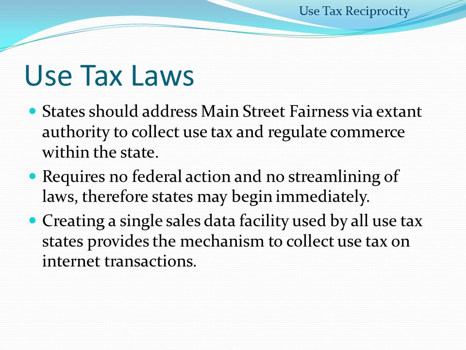 Use Tax Laws States should address Main Street Fairness via extant authority to collect use tax and regulate commerce within the state. Requires no fe