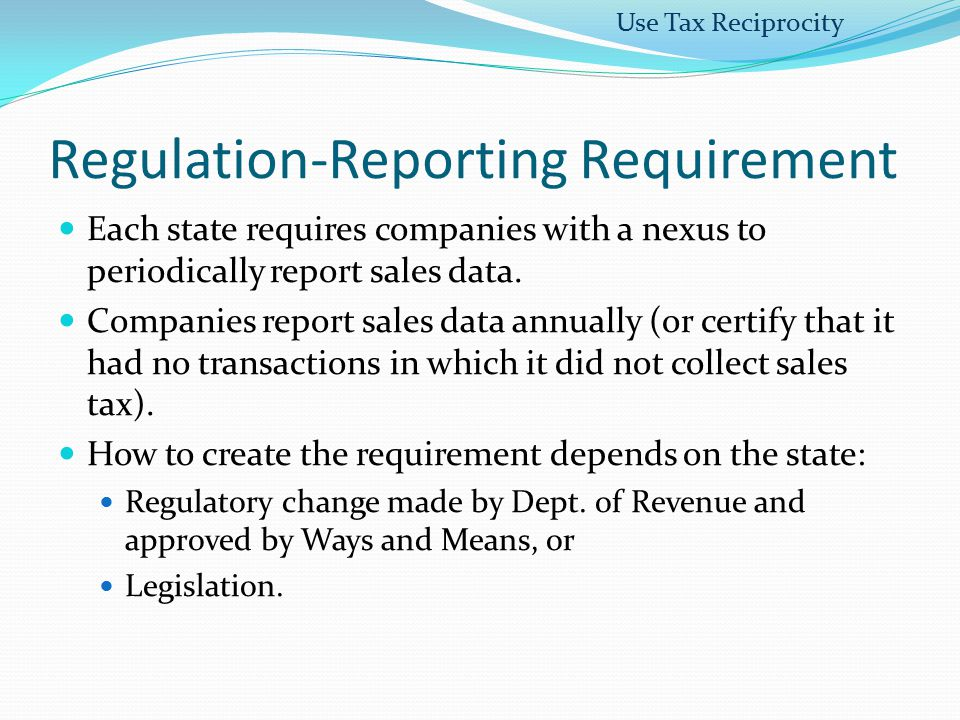 Regulation-Reporting Requirement Each state requires companies with a nexus to periodically report sales data. Companies report sales data annually (o