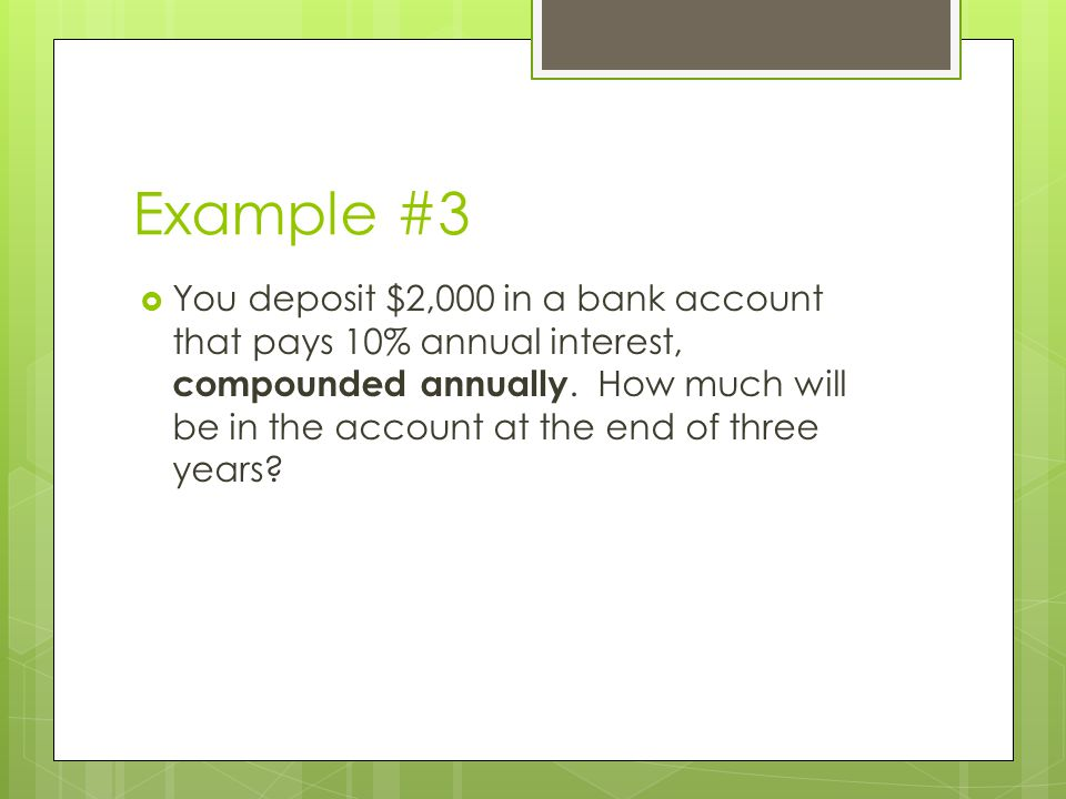 Example #3  You deposit $2,000 in a bank account that pays 10% annual interest, compounded annually. How much will be in the account at the end of th