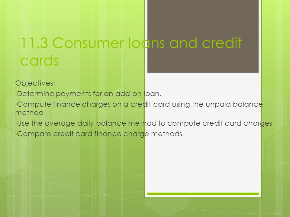 11.3 Consumer loans and credit cards Objectives: Determine payments for an add-on loan. Compute finance charges on a credit card using the unpaid bala