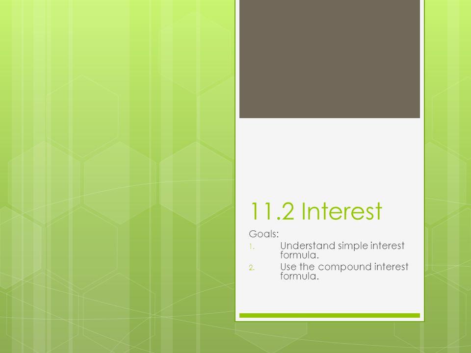11.2 Interest Goals: 1. Understand simple interest formula. 2. Use the compound interest formula.