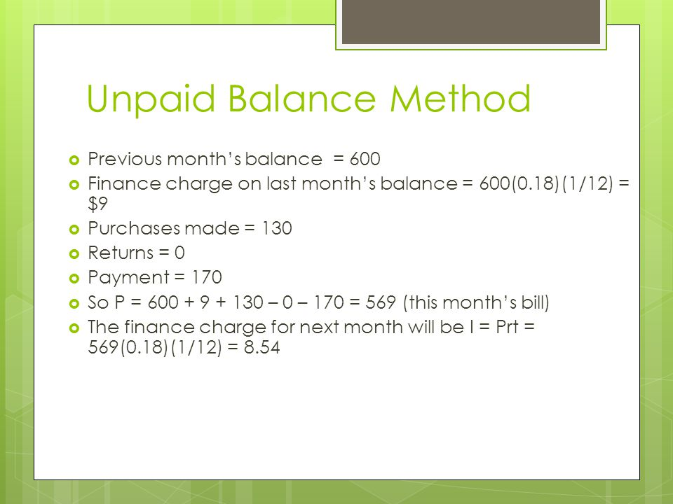 Unpaid Balance Method  Previous month's balance = 600  Finance charge on last month's balance = 600(0.18)(1/12) = $9  Purchases made = 130  Return