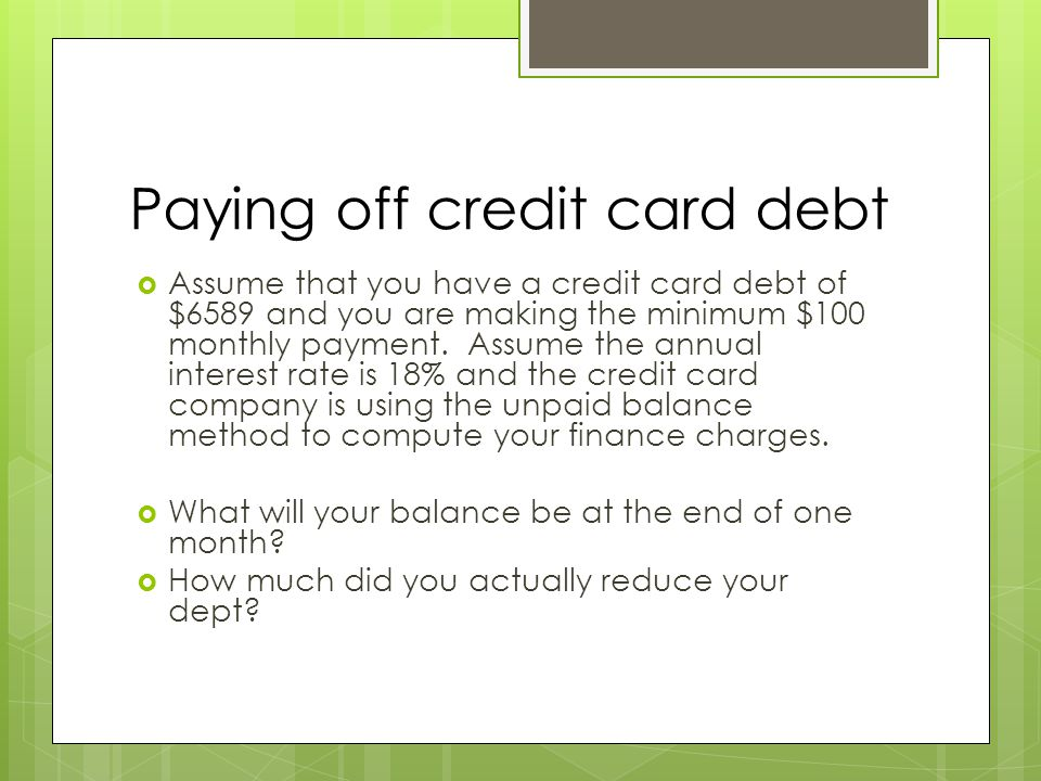 Paying off credit card debt  Assume that you have a credit card debt of $6589 and you are making the minimum $100 monthly payment. Assume the annual