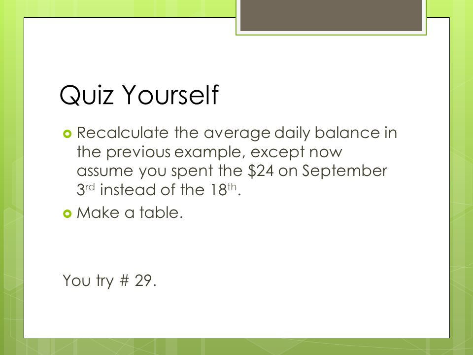 Quiz Yourself  Recalculate the average daily balance in the previous example, except now assume you spent the $24 on September 3 rd instead of the 18