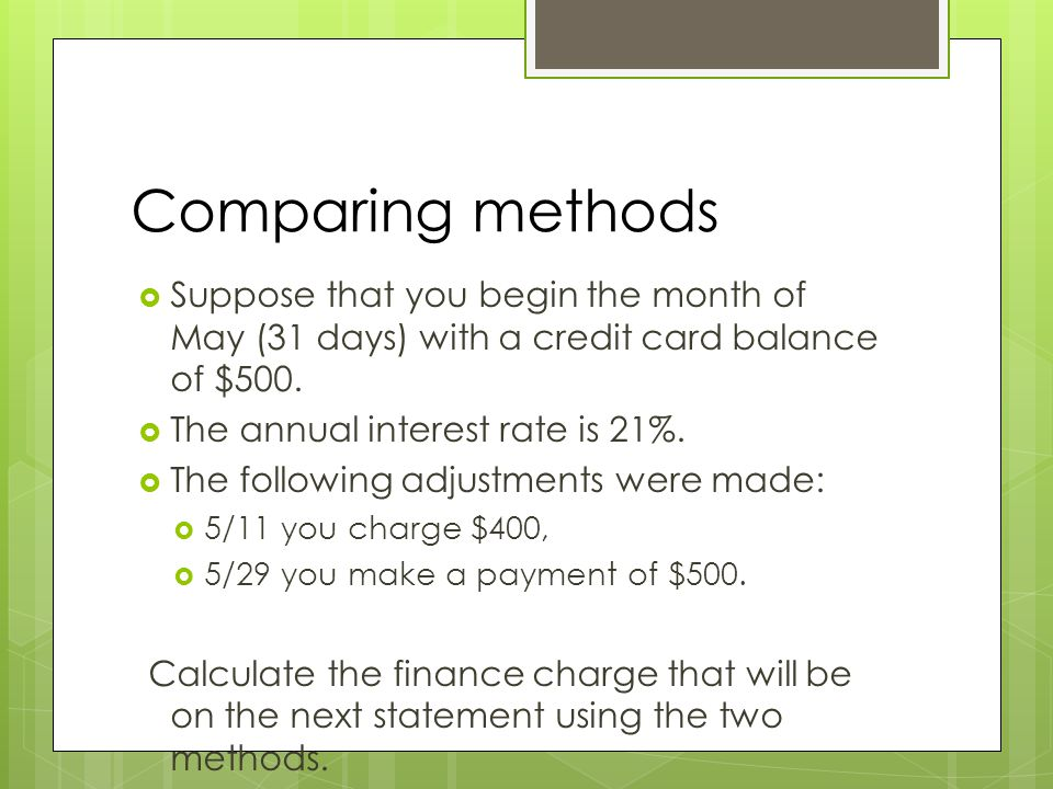 Comparing methods  Suppose that you begin the month of May (31 days) with a credit card balance of $500.  The annual interest rate is 21%.  The fol